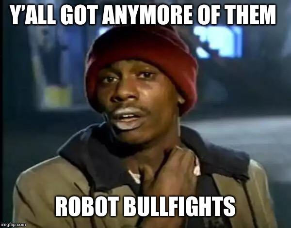 Y'all Got Any More Of That Meme | Y'ALL GOT ANYMORE OF THEM ROBOT BULLFIGHTS | image tagged in memes,y'all got any more of that | made w/ Imgflip meme maker
