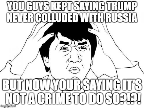 No seriously, WTF? | YOU GUYS KEPT SAYING TRUMP NEVER COLLUDED WITH RUSSIA BUT NOW YOUR SAYING IT'S NOT A CRIME TO DO SO?!?! | image tagged in memes,jackie chan wtf,political,trump russia collusion,crime | made w/ Imgflip meme maker