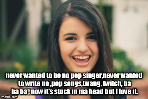 john cougar mellancamp,pop singer gets stuck in the head. | never wanted to be no pop singer,never wanted to write no ,pop songs,twang, twitch, ba ba ba , now it's stuck in ma head but I love it. | image tagged in memes,rebecca black,john mellancamp,cougar,pop singer | made w/ Imgflip meme maker