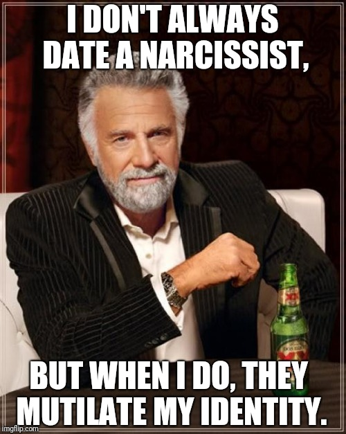 The Most Interesting Man In The World Meme | I DON'T ALWAYS DATE A NARCISSIST, BUT WHEN I DO, THEY MUTILATE MY IDENTITY. | image tagged in memes,the most interesting man in the world | made w/ Imgflip meme maker