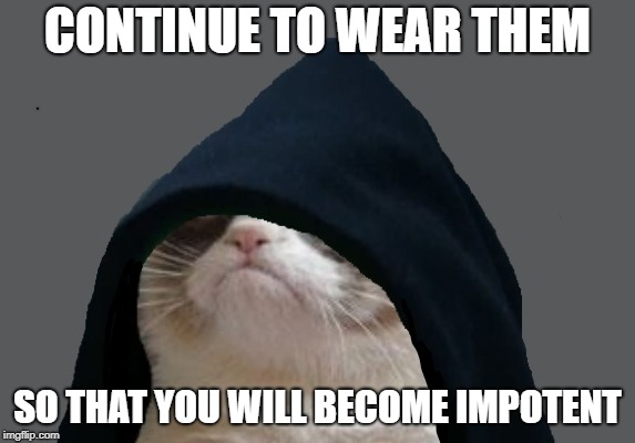 CONTINUE TO WEAR THEM SO THAT YOU WILL BECOME IMPOTENT | made w/ Imgflip meme maker