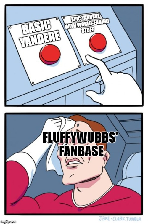 Basic vs. EXTREME | BASIC YANDERE EPIC YANDERE WITH WORLD-ENDING STUFF FLUFFYWUBBS' FANBASE | image tagged in memes,two buttons,quotev,fanfiction,make the right choice,apocalypse | made w/ Imgflip meme maker