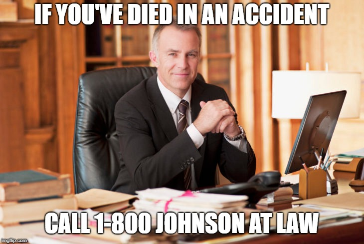 Wait, what???? | IF YOU'VE DIED IN AN ACCIDENT CALL 1-800 JOHNSON AT LAW | image tagged in lawyer | made w/ Imgflip meme maker