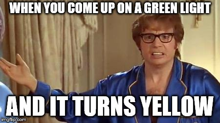 Austin Powers Honestly Meme | WHEN YOU COME UP ON A GREEN LIGHT AND IT TURNS YELLOW | image tagged in memes,austin powers honestly | made w/ Imgflip meme maker