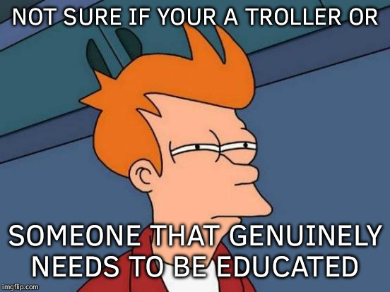 Futurama Fry | NOT SURE IF YOUR A TROLLER OR SOMEONE THAT GENUINELY NEEDS TO BE EDUCATED | image tagged in memes,futurama fry | made w/ Imgflip meme maker