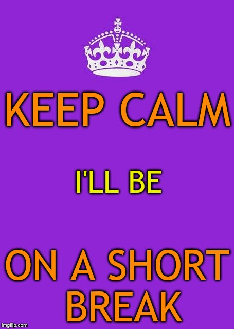 I have some personal matters that need my attention, and I will still try to comment, but no submissions.  Carry on, y'all! |  KEEP CALM; I'LL BE; ON A SHORT BREAK | image tagged in memes,keep calm and carry on purple,short break,imgflip users | made w/ Imgflip meme maker