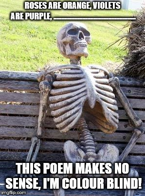 Waiting Skeleton Meme | ROSES ARE ORANGE, VIOLETS ARE PURPLE, ................................................... THIS POEM MAKES NO SENSE, I'M COLOUR BLIND! | image tagged in memes,waiting skeleton | made w/ Imgflip meme maker