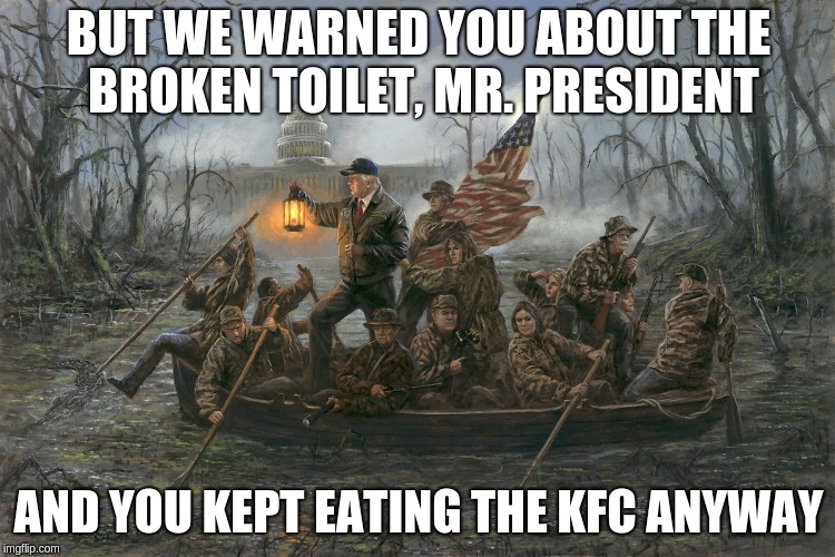 Donald Trump loves his fast food | BUT WE WARNED YOU ABOUT THE BROKEN TOILET, MR. PRESIDENT AND YOU KEPT EATING THE KFC ANYWAY | image tagged in trump's swamp,fast food,poop,drain the swamp | made w/ Imgflip meme maker