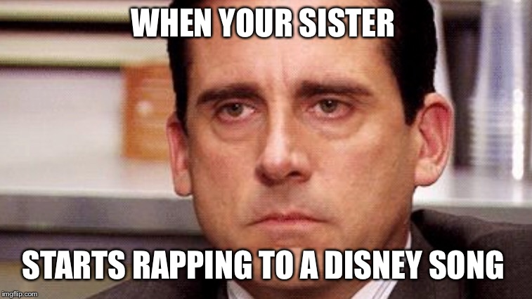 WHEN YOUR SISTER STARTS RAPPING TO A DISNEY SONG | image tagged in the office,disney,sister | made w/ Imgflip meme maker