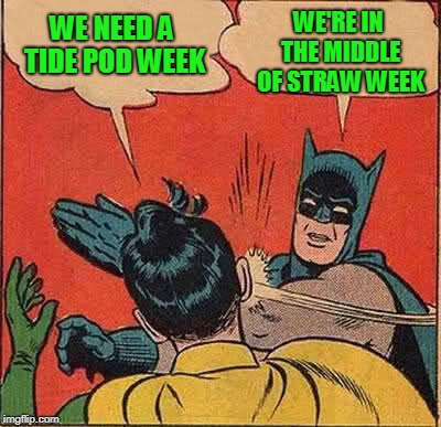 Batman Slapping Robin Meme | WE NEED A TIDE POD WEEK WE'RE IN THE MIDDLE OF STRAW WEEK | image tagged in memes,batman slapping robin | made w/ Imgflip meme maker