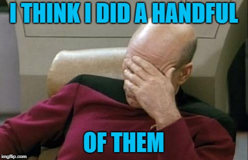 Captain Picard Facepalm Meme | I THINK I DID A HANDFUL OF THEM | image tagged in memes,captain picard facepalm | made w/ Imgflip meme maker