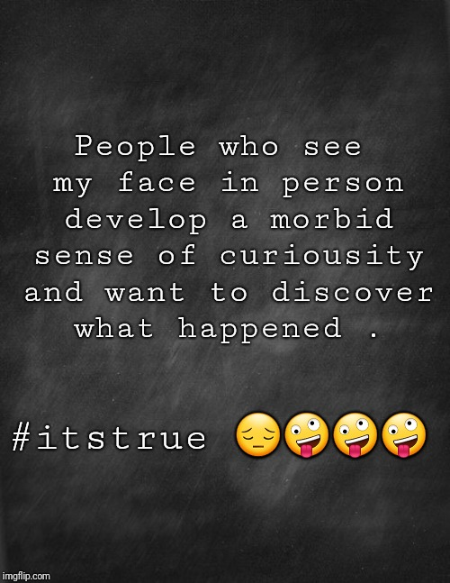 black blank | People who see my face in person develop a morbid sense of curiousity and want to discover what happened . #itstrue  | image tagged in black blank | made w/ Imgflip meme maker