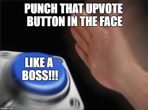 Blank Nut Button Meme | PUNCH THAT UPVOTE BUTTON IN THE FACE LIKE A BOSS!!! | image tagged in memes,blank nut button | made w/ Imgflip meme maker