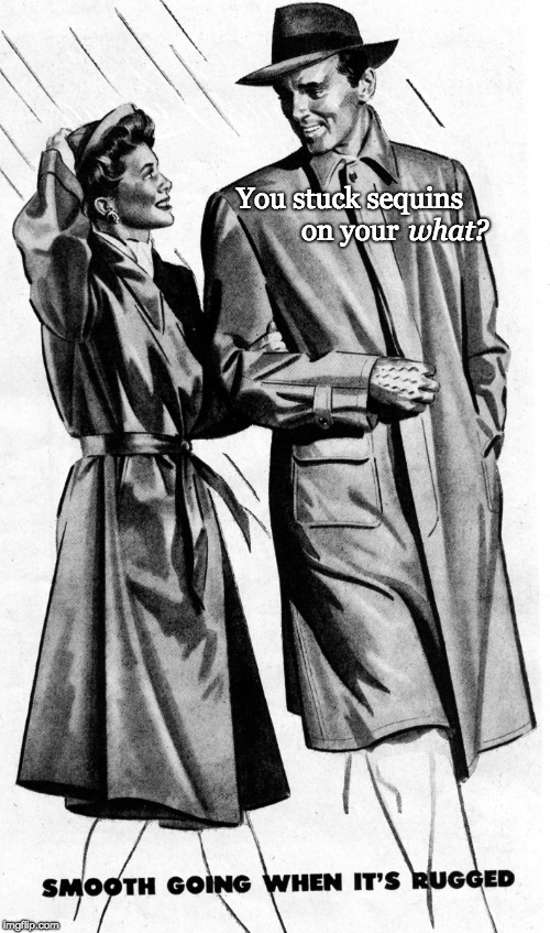 You stuck sequins on your what? | image tagged in 1940s couple in raincoats | made w/ Imgflip meme maker