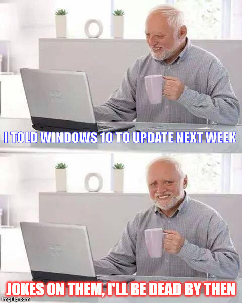 No more Pain Harold  | I TOLD WINDOWS 10 TO UPDATE NEXT WEEK JOKES ON THEM, I'LL BE DEAD BY THEN | image tagged in memes,hide the pain harold,windows 10 | made w/ Imgflip meme maker