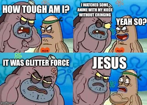The trick to surviving is you have to be lightly stoned lol | HOW TOUGH AM I? I WATCHED SOME ANIME WITH MY NIECE WITHOUT CRINGING IT WAS GLITTER FORCE JESUS YEAH SO? | image tagged in memes,how tough are you | made w/ Imgflip meme maker
