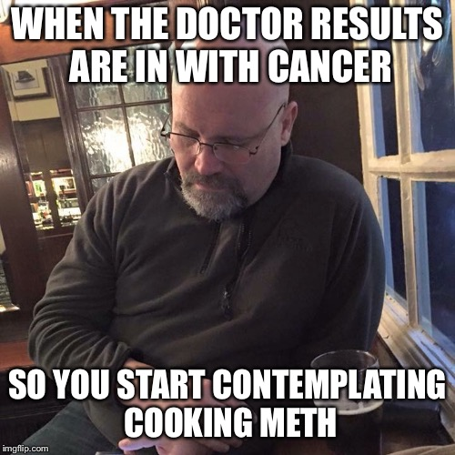Deep in thought guy | WHEN THE DOCTOR RESULTS ARE IN WITH CANCER SO YOU START CONTEMPLATING COOKING METH | image tagged in deep in thought guy | made w/ Imgflip meme maker
