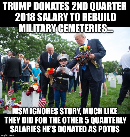 Trump continues to donate salary... MSM continues to bury all positive things relating to Trump | TRUMP DONATES 2ND QUARTER 2018 SALARY TO REBUILD MILITARY CEMETERIES... MSM IGNORES STORY, MUCH LIKE THEY DID FOR THE OTHER 5 QUARTERLY SALA | image tagged in maga | made w/ Imgflip meme maker