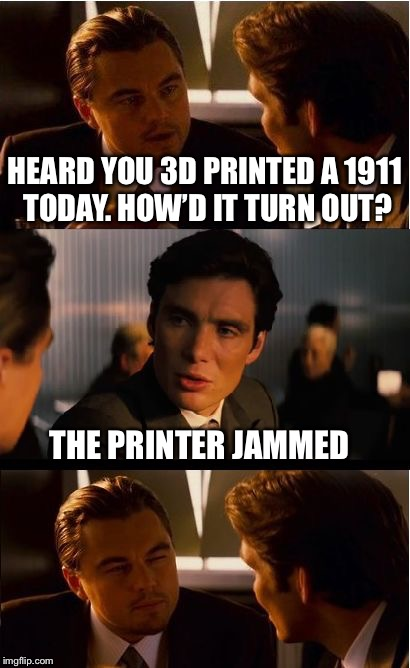 Inception Meme | HEARD YOU 3D PRINTED A 1911 TODAY. HOW'D IT TURN OUT? THE PRINTER JAMMED | image tagged in memes,inception,1911,guns | made w/ Imgflip meme maker