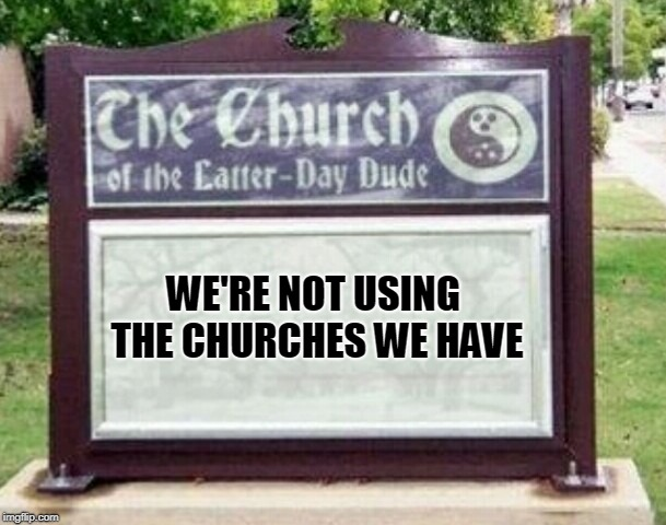 Church sign | WE'RE NOT USING THE CHURCHES WE HAVE | image tagged in church sign | made w/ Imgflip meme maker