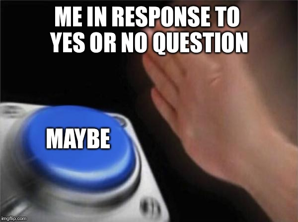 Blank Nut Button Meme | ME IN RESPONSE TO YES OR NO QUESTION MAYBE | image tagged in memes,blank nut button | made w/ Imgflip meme maker