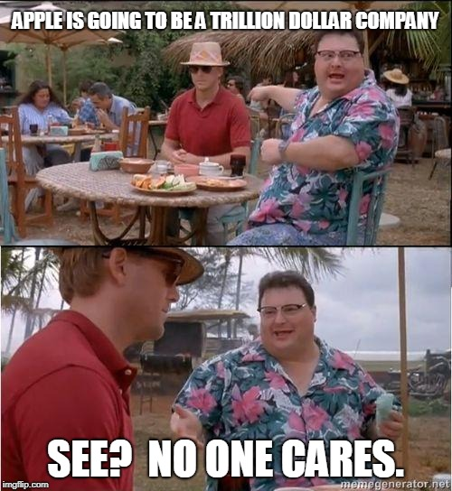 See? No one cares | APPLE IS GOING TO BE A TRILLION DOLLAR COMPANY SEE?  NO ONE CARES. | image tagged in see no one cares | made w/ Imgflip meme maker