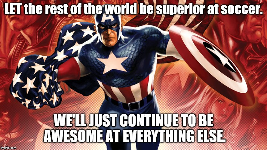 Soccer ?  Whatever | LET the rest of the world be superior at soccer. WE'LL JUST CONTINUE TO BE AWESOME AT EVERYTHING ELSE. | image tagged in captain america | made w/ Imgflip meme maker