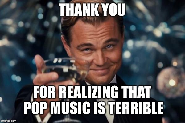 Leonardo Dicaprio Cheers Meme | THANK YOU FOR REALIZING THAT POP MUSIC IS TERRIBLE | image tagged in memes,leonardo dicaprio cheers | made w/ Imgflip meme maker