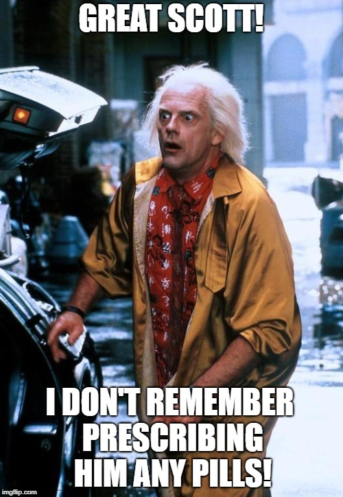 GREAT SCOTT! I DON'T REMEMBER PRESCRIBING HIM ANY PILLS! | made w/ Imgflip meme maker