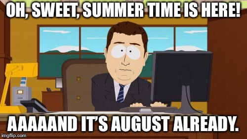 Man, why does time speed up in the summer and slow down during school? | OH, SWEET, SUMMER TIME IS HERE! AAAAAND IT'S AUGUST ALREADY. | image tagged in memes,aaaaand its gone,back to school,funny,so true memes | made w/ Imgflip meme maker