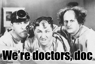 Doctor Stooges | We're doctors, doc | image tagged in doctor stooges | made w/ Imgflip meme maker
