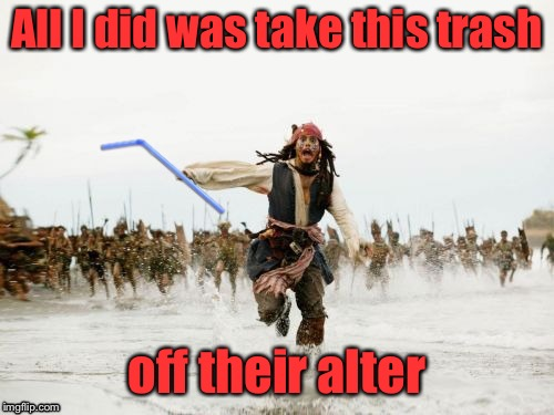 All I did was take this trash off their alter | image tagged in jack sparrow being chased,memes,funny,straw,altar | made w/ Imgflip meme maker