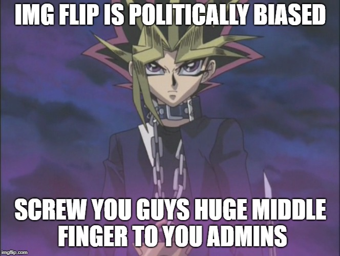 IMG flip's Biased | IMG FLIP IS POLITICALLY BIASED SCREW YOU GUYS HUGE MIDDLE FINGER TO YOU ADMINS | image tagged in meme funny img flip bias trump donald yugioh | made w/ Imgflip meme maker