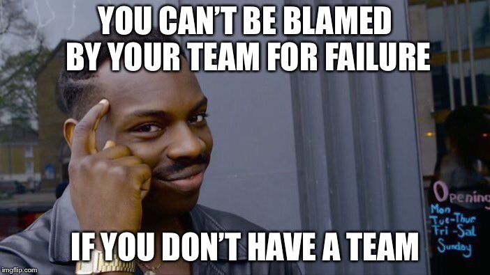 Solo squad people are legit GENIUSES! | YOU CAN'T BE BLAMED BY YOUR TEAM FOR FAILURE IF YOU DON'T HAVE A TEAM | image tagged in memes,roll safe think about it,fortnite,pubg,funny,200 iq | made w/ Imgflip meme maker