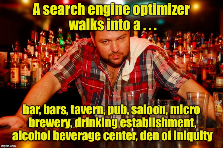 Modern joke starter |  A search engine optimizer walks into a . . . bar, bars, tavern, pub, saloon, micro brewery, drinking establishment, alcohol beverage center, den of iniquity | image tagged in annoyed bartender,memes,bar,joke,bars | made w/ Imgflip meme maker