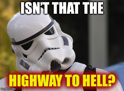 Confused stormtrooper | ISN'T THAT THE HIGHWAY TO HELL? | image tagged in confused stormtrooper | made w/ Imgflip meme maker