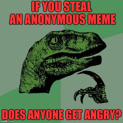 Philosoraptor Meme | IF YOU STEAL AN ANONYMOUS MEME DOES ANYONE GET ANGRY? | image tagged in memes,philosoraptor | made w/ Imgflip meme maker