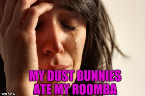 Would totally happen if we got a Roomba lol  | MY DUST BUNNIES ATE MY ROOMBA | image tagged in memes,first world problems,jbmemegeek,roomba | made w/ Imgflip meme maker