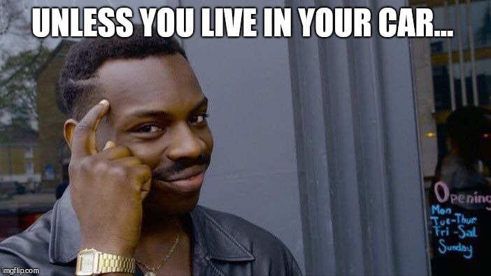Roll Safe Think About It Meme | UNLESS YOU LIVE IN YOUR CAR... | image tagged in memes,roll safe think about it | made w/ Imgflip meme maker