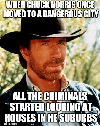 Chuck Norris | WHEN CHUCK NORRIS ONCE MOVED TO A DANGEROUS CITY ALL THE CRIMINALS STARTED LOOKING AT HOUSES IN HE SUBURBS | image tagged in memes,chuck norris | made w/ Imgflip meme maker