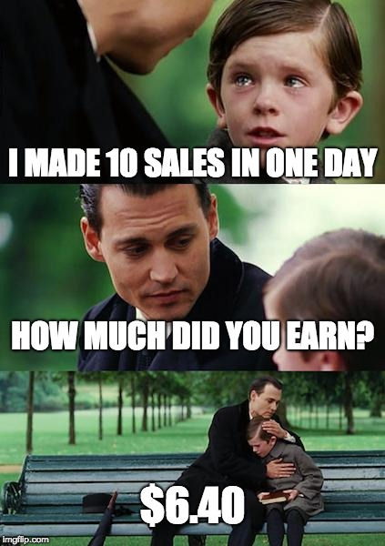Finding Neverland Meme | I MADE 10 SALES IN ONE DAY HOW MUCH DID YOU EARN? $6.40 | image tagged in memes,finding neverland | made w/ Imgflip meme maker