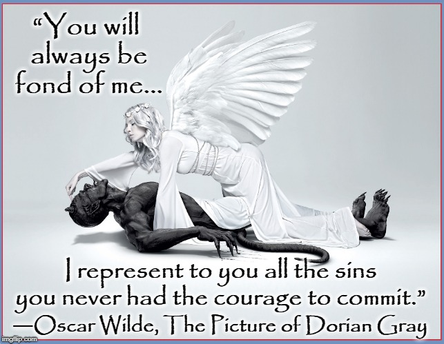 "The Devil Made Me Do it! |  ""You will always be fond of me... I represent to you all the sins you never had the courage to commit.""; ―Oscar Wilde, The Picture of Dorian Gray 