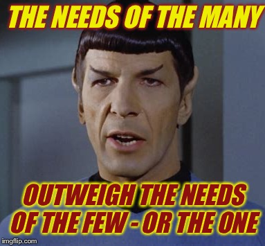 THE NEEDS OF THE MANY OUTWEIGH THE NEEDS OF THE FEW - OR THE ONE | made w/ Imgflip meme maker