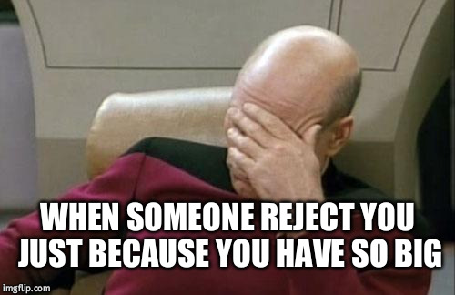 Captain Picard Facepalm Meme | WHEN SOMEONE REJECT YOU JUST BECAUSE YOU HAVE SO BIG | image tagged in memes,captain picard facepalm | made w/ Imgflip meme maker