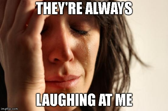 First World Problems Meme | THEY'RE ALWAYS LAUGHING AT ME | image tagged in memes,first world problems | made w/ Imgflip meme maker