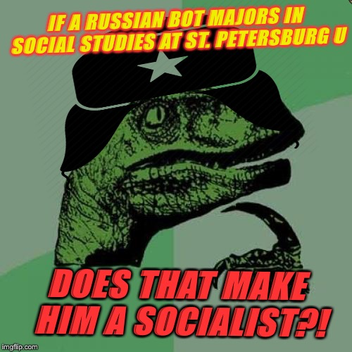 Trollosobottor | IF A RUSSIAN BOT MAJORS IN SOCIAL STUDIES AT ST. PETERSBURG U DOES THAT MAKE HIM A SOCIALIST?! | image tagged in memes,philosoraptor,cyberbullying,russian bots,internet research agency | made w/ Imgflip meme maker