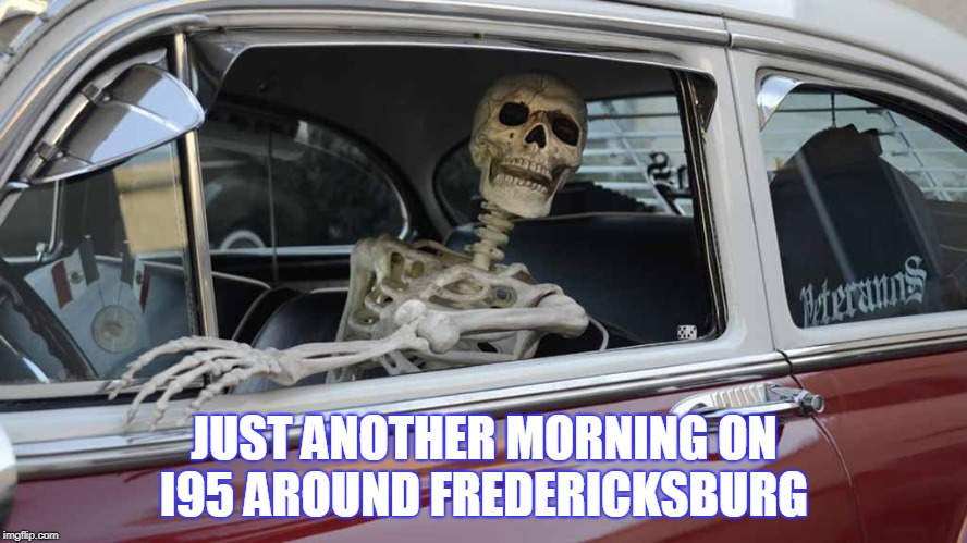 Waiting Skeleton Car | JUST ANOTHER MORNING ON I95 AROUND FREDERICKSBURG | image tagged in at least its not the cross bronx | made w/ Imgflip meme maker