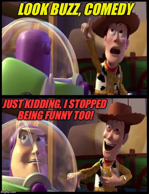 Woody & Buzz | LOOK BUZZ, COMEDY JUST KIDDING, I STOPPED BEING FUNNY TOO! | image tagged in woody  buzz | made w/ Imgflip meme maker