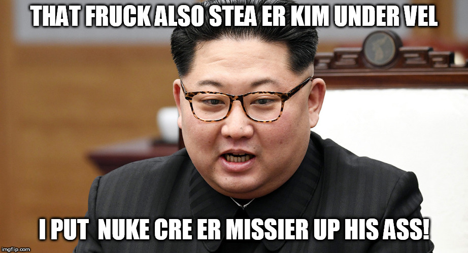 THAT FRUCK ALSO STEA ER KIM UNDER VEL I PUT  NUKE CRE ER MISSIER UP HIS ASS! | made w/ Imgflip meme maker