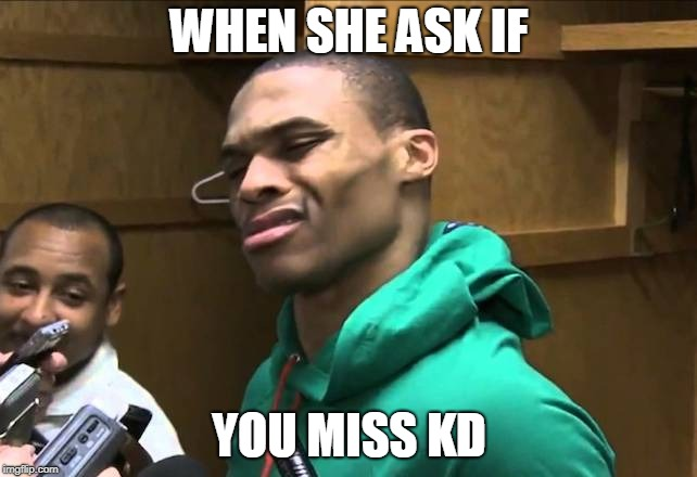 Russell Westbrook |  WHEN SHE ASK IF; YOU MISS KD | image tagged in russell westbrook | made w/ Imgflip meme maker